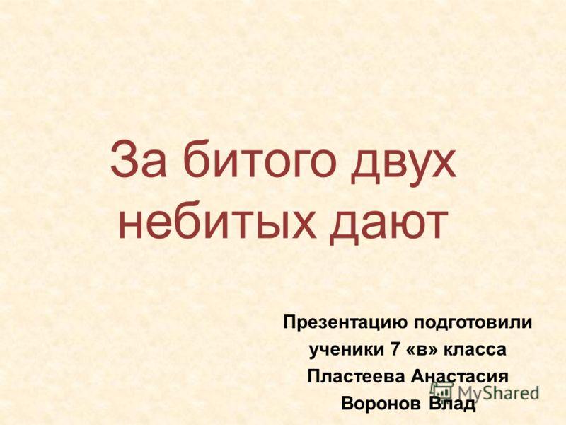 За битого двух небитых дают Презентацию подготовили ученики 7 «в» класса Пластеева Анастасия Воронов Влад