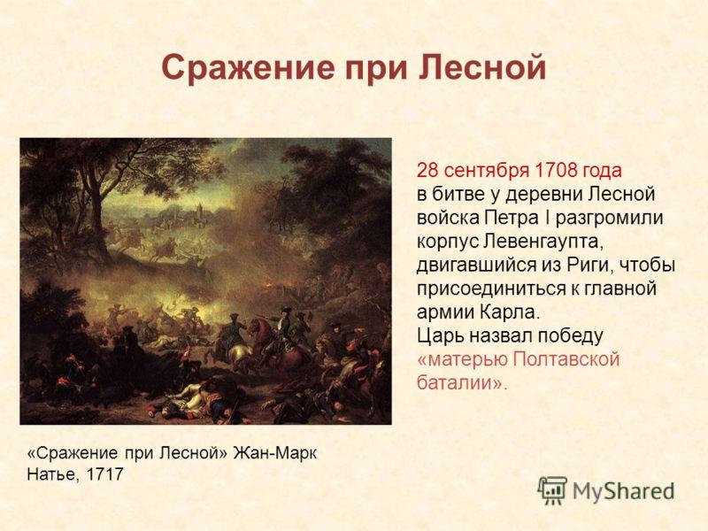 Сражение при Лесной «Сражение при Лесной» Жан-Марк Натье, 1717 28 сентября 1708 года в битве у деревни Лесной войска Петра I разгромили корпус Левенгаупта, двигавшийся из Риги, чтобы присоединиться к главной армии Карла. Царь назвал победу «матерью П