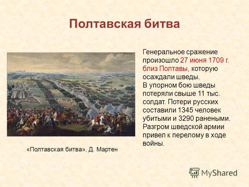 Полтавская битва Генеральное сражение произошло 27 июня 1709 г. близ Полтавы, которую осаждали шведы. В упорном бою шведы потеряли свыше 11 тыс. солдат. Потери русских составили 1345 человек убитыми и 3290 ранеными. Разгром шведской армии привел к пе