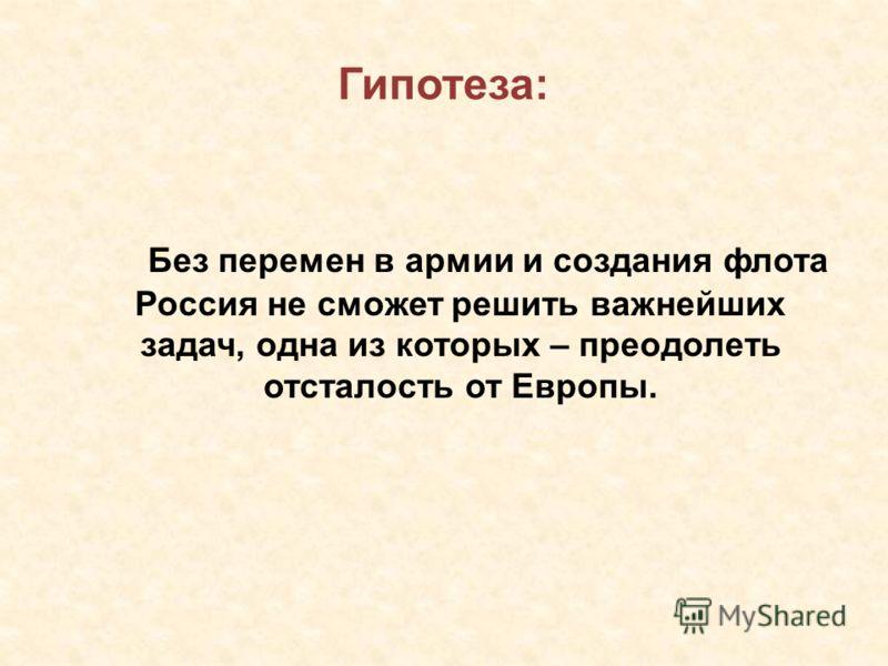 Гипотеза: Без перемен в армии и создания флота Россия не сможет решить важнейших задач, одна из которых – преодолеть отсталость от Европы.