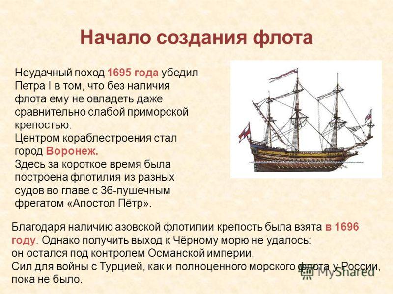 Начало создания флота Неудачный поход 1695 года убедил Петра I в том, что без наличия флота ему не овладеть даже сравнительно слабой приморской крепостью. Центром кораблестроения стал город Воронеж. Здесь за короткое время была построена флотилия из