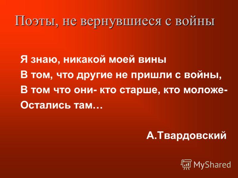 Я знаю, никакой моей вины В том, что другие не пришли с войны, В том что они- кто старше, кто моложе- Остались там… А.Твардовский Поэты, не вернувшиеся с войны