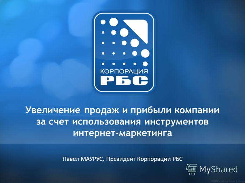 Увеличение продаж и прибыли компании за счет использования инструментов интернет-маркетинга Павел МАУРУС, Президент Корпорации РБС
