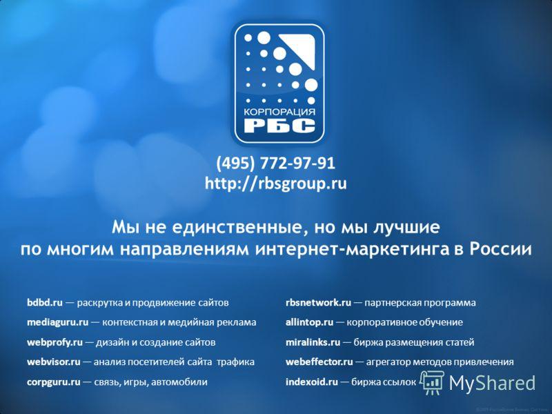 Мы не единственные, но мы лучшие по многим направлениям интернет-маркетинга в России (495) 772-97-91 http://rbsgroup.ru bdbd.ru раскрутка и продвижение сайтовrbsnetwork.ru партнерская программа mediaguru.ru контекстная и медийная рекламаallintop.ru к