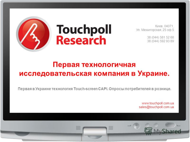 Киев, 04071, Ул. Межигорская, 25 оф.5 38 (044) 581 52 68 38 (044) 592 93 89 www.touchpoll.com.ua sales@touchpoll.com.ua Первая технологичная исследовательская компания в Украине. Первая в Украине технология Touch-screen CAPI. Опросы потребителей в ро