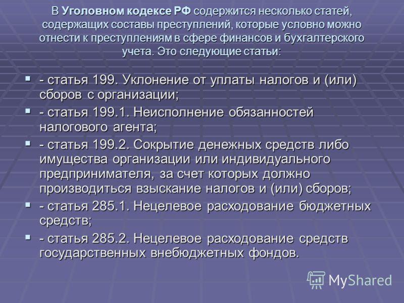 В Уголовном кодексе РФ содержится несколько статей, содержащих составы преступлений, которые условно можно отнести к преступлениям в сфере финансов и бухгалтерского учета. Это следующие статьи: - статья 199. Уклонение от уплаты налогов и (или) сборов