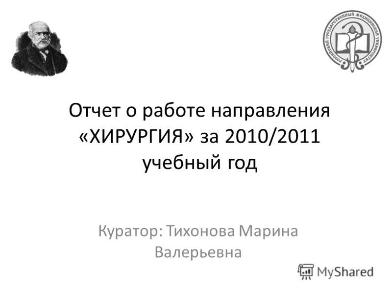 Отчет о работе направления «ХИРУРГИЯ» за 2010/2011 учебный год Куратор: Тихонова Марина Валерьевна