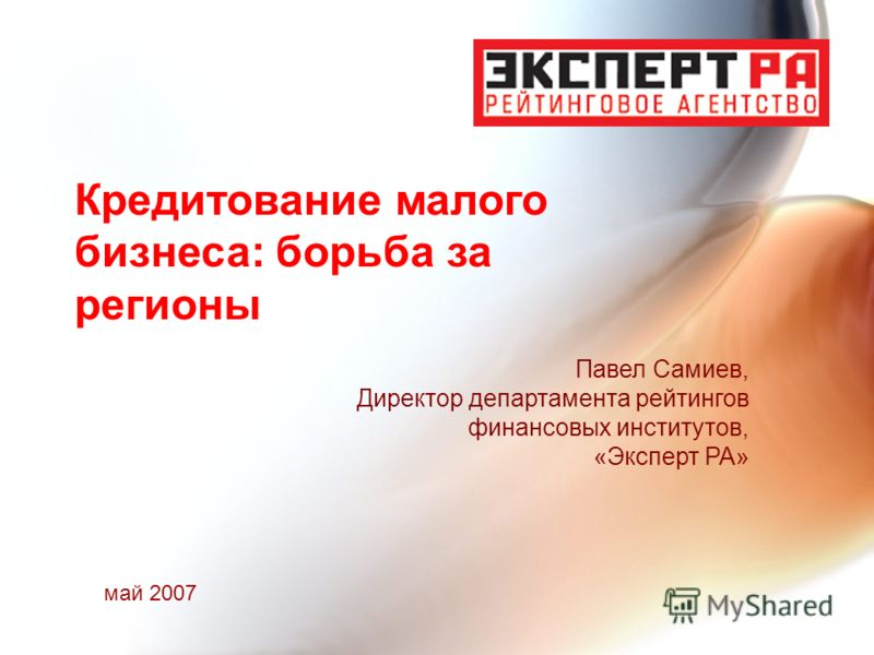 Кредитование малого бизнеса: борьба за регионы Павел Самиев, Директор департамента рейтингов финансовых институтов, «Эксперт РА» май 2007