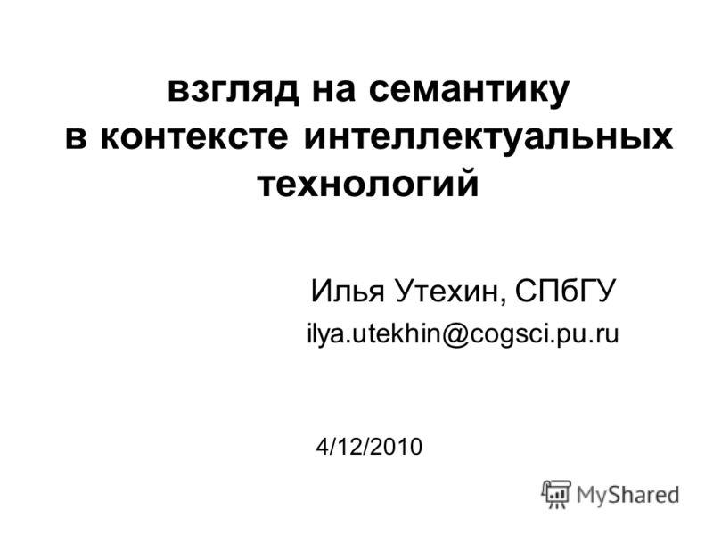 взгляд на семантику в контексте интеллектуальных технологий Илья Утехин, СПбГУ ilya.utekhin@cogsci.pu.ru 4/12/2010