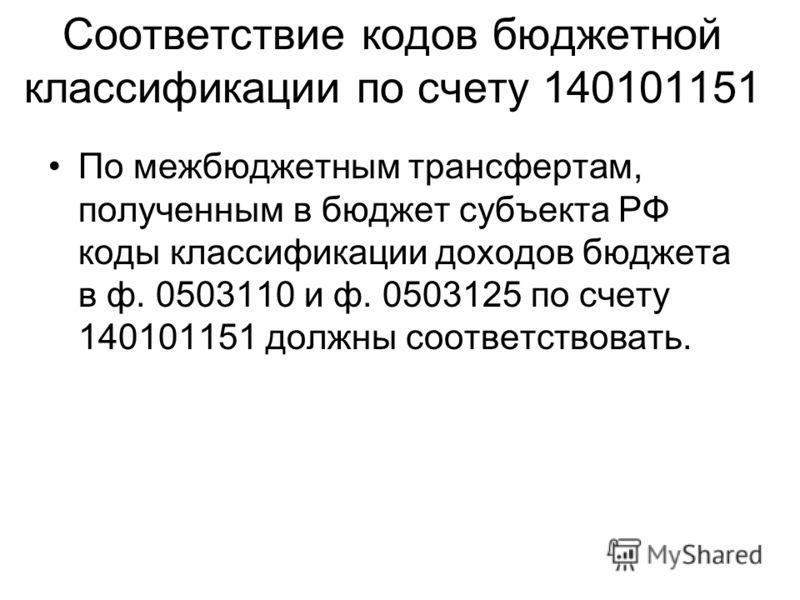 Соответствие кодов бюджетной классификации по счету 140101151 По межбюджетным трансфертам, полученным в бюджет субъекта РФ коды классификации доходов бюджета в ф. 0503110 и ф. 0503125 по счету 140101151 должны соответствовать.