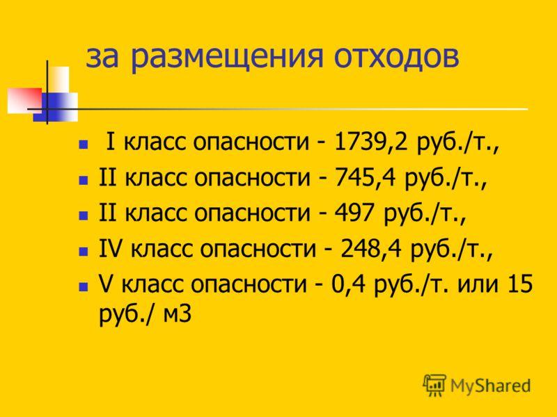 за размещения отходов I класс опасности - 1739,2 руб./т., II класс опасности - 745,4 руб./т., II класс опасности - 497 руб./т., IV класс опасности - 248,4 руб./т., V класс опасности - 0,4 руб./т. или 15 руб./ м3