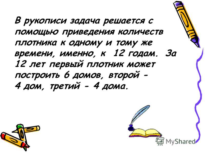 В рукописи задача решается с помощью приведения количеств плотника к одному и тому же времени, именно, к 12 годам. За 12 лет первый плотник может построить 6 домов, второй - 4 дом, третий - 4 дома.