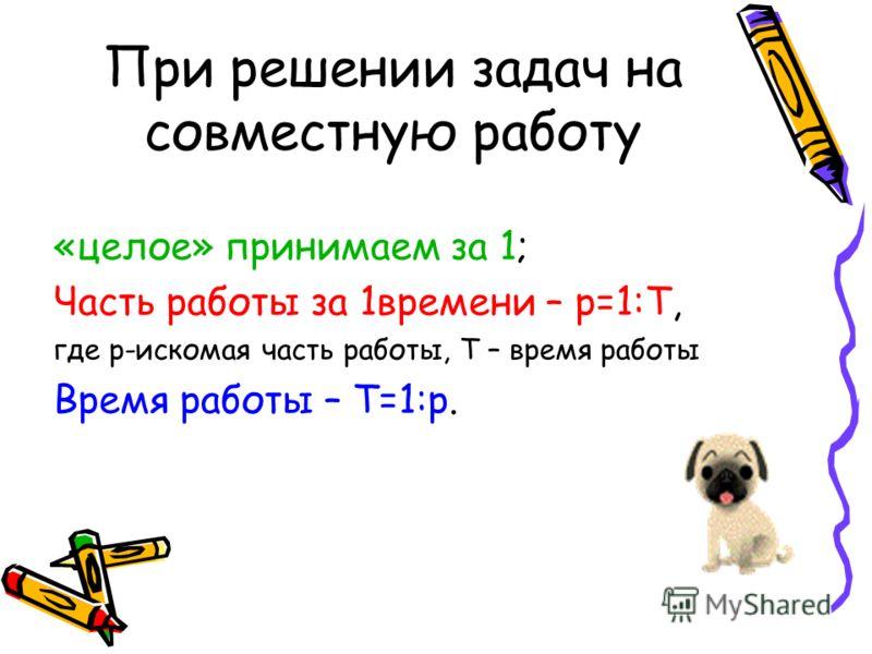 При решении задач на совместную работу «целое» принимаем за 1; Часть работы за 1времени – p=1:T, где p-искомая часть работы, T – время работы Время работы – T=1:p.
