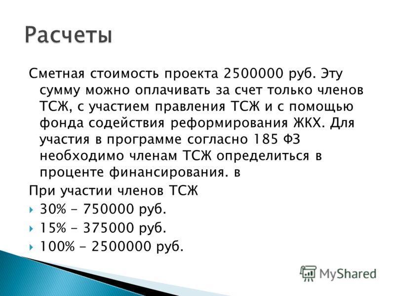 Сметная стоимость проекта 2500000 руб. Эту сумму можно оплачивать за счет только членов ТСЖ, с участием правления ТСЖ и с помощью фонда содействия реформирования ЖКХ. Для участия в программе согласно 185 ФЗ необходимо членам ТСЖ определиться в процен