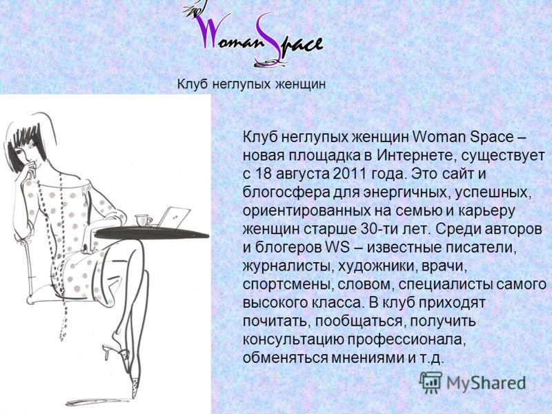 Клуб неглупых женщин Woman Space – новая площадка в Интернете, существует с 18 августа 2011 года. Это сайт и блогосфера для энергичных, успешных, ориентированных на семью и карьеру женщин старше 30-ти лет. Среди авторов и блогеров WS – известные писа