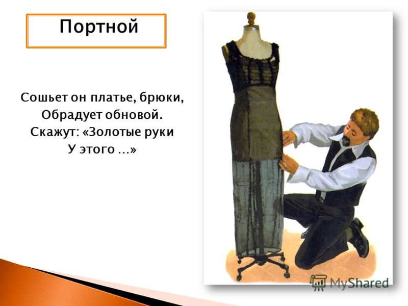Портной Сошьет он платье, брюки, Обрадует обновой. Скажут: «Золотые руки У этого …»