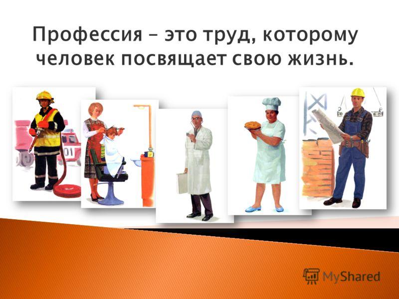 Профессия – это труд, которому человек посвящает свою жизнь.