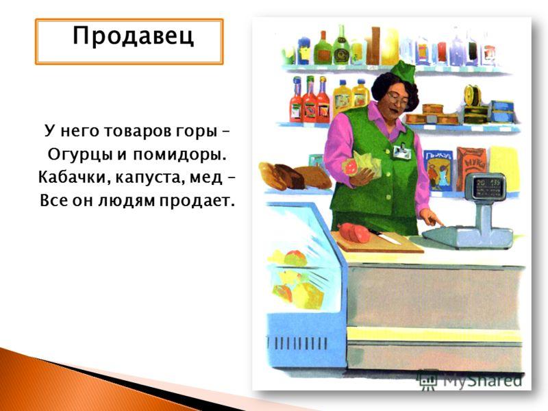 Продавец У него товаров горы – Огурцы и помидоры. Кабачки, капуста, мед – Все он людям продает.