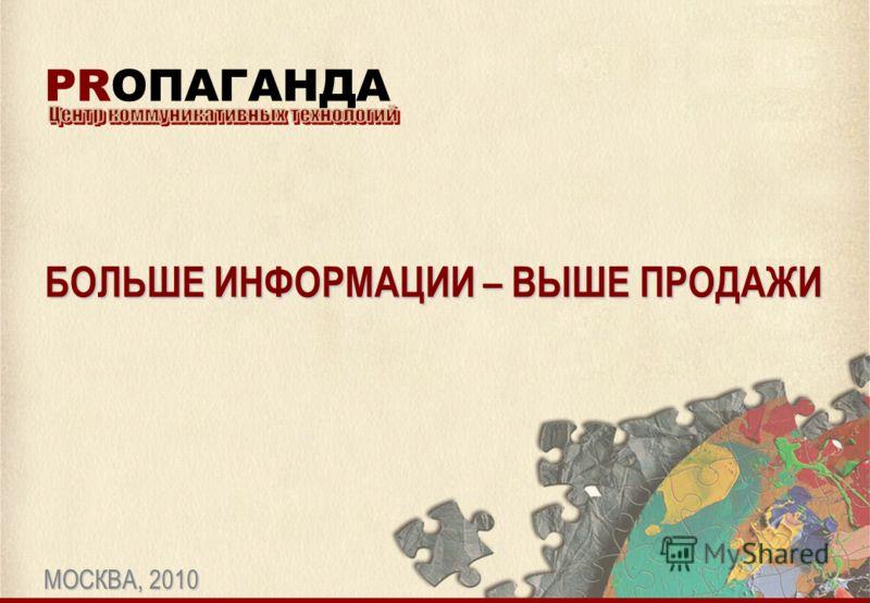 БОЛЬШЕ ИНФОРМАЦИИ – ВЫШЕ ПРОДАЖИ МОСКВА, 2010 PRОПАГАНДА