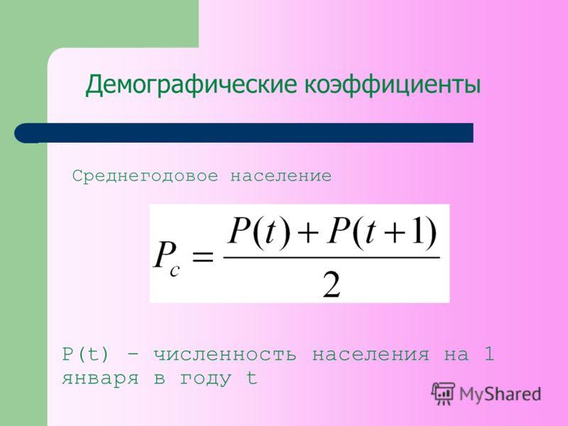 Демографические коэффициенты Среднегодовое население P(t) – численность населения на 1 января в году t
