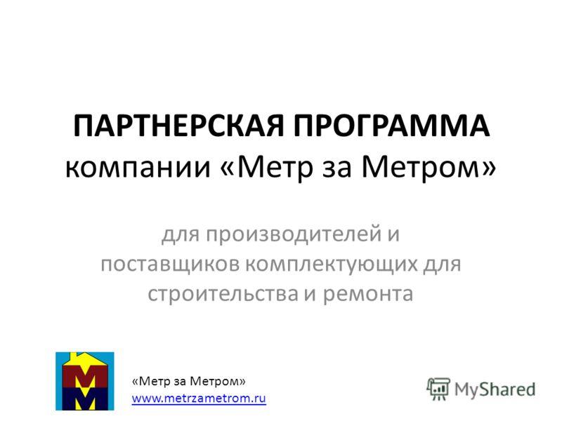 ПАРТНЕРСКАЯ ПРОГРАММА компании «Метр за Метром» для производителей и поставщиков комплектующих для строительства и ремонта «Метр за Метром» www.metrzametrom.ru