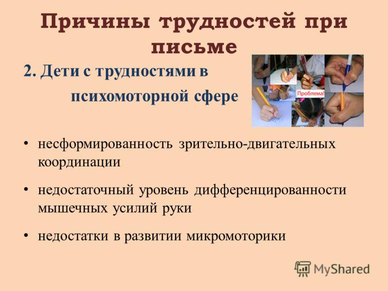 Причины трудностей при письме 2. Дети с трудностями в психомоторной сфере несформированность зрительно-двигательных координации недостаточный уровень дифференцированности мышечных усилий руки недостатки в развитии микромоторики