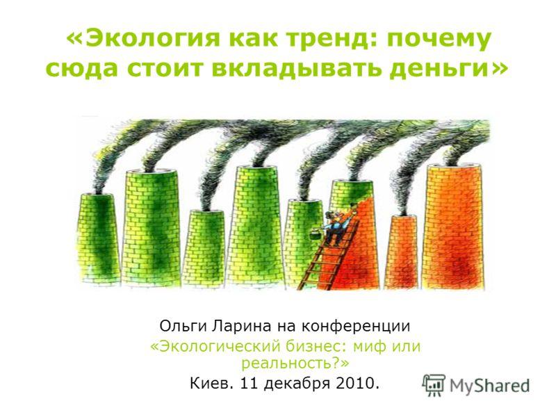 «Экология как тренд: почему сюда стоит вкладывать деньги» Ольги Ларина на конференции «Экологический бизнес: миф или реальность?» Киев. 11 декабря 2010.