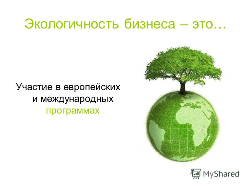 Экологичность бизнеса – это… Участие в европейских и международных программах