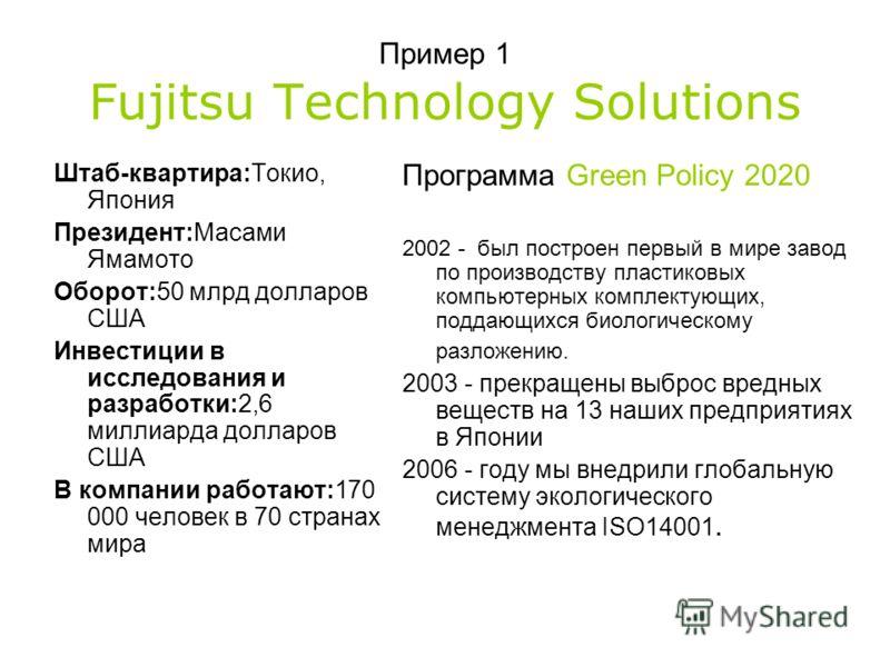 Пример 1 Fujitsu Technology Solutions Штаб-квартира:Токио, Япония Президент:Масами Ямамото Оборот:50 млрд долларов США Инвестиции в исследования и разработки:2,6 миллиарда долларов США В компании работают:170 000 человек в 70 странах мира Программа G