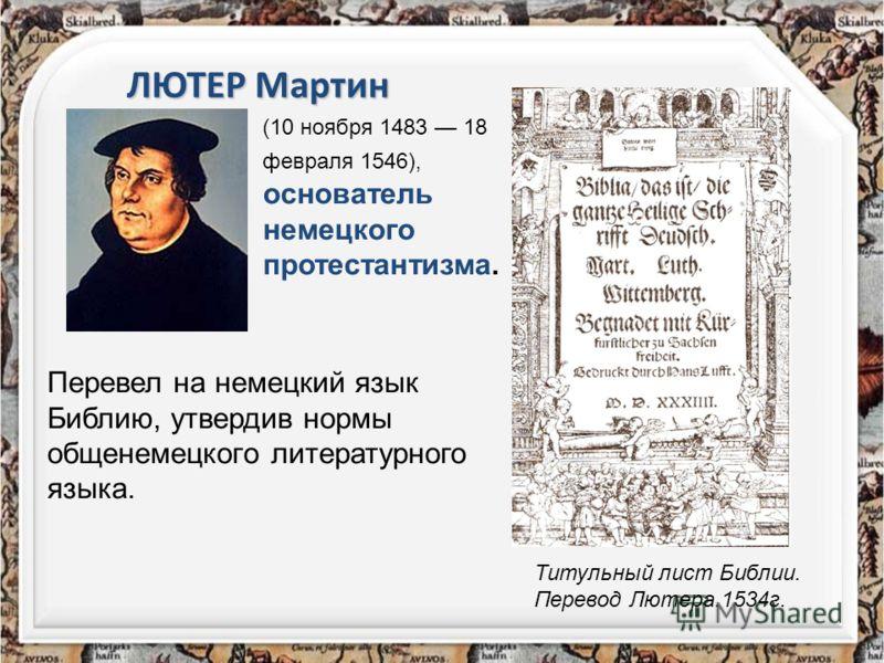 Перевел на немецкий язык Библию, утвердив нормы общенемецкого литературного языка. ЛЮТЕР Мартин (10 ноября 1483 18 февраля 1546), основатель немецкого протестантизма. Титульный лист Библии. Перевод Лютера.1534г.