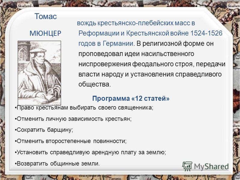 Томас МЮНЦЕР вождь крестьянско-плебейских масс в Реформации и Крестьянской войне 1524-1526 годов в Германии. В религиозной форме он проповедовал идеи насильственного ниспровержения феодального строя, передачи власти народу и установления справедливог