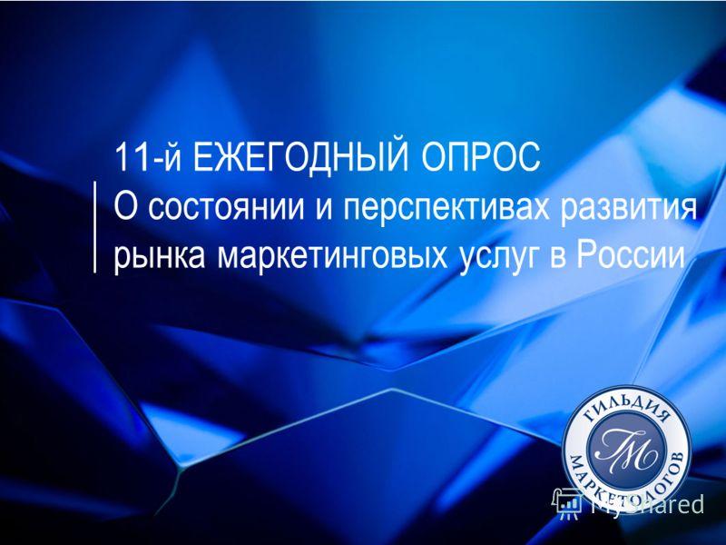 1 1 -й ЕЖЕГОДНЫЙ ОПРОС О состоянии и перспективах развития рынка маркетинговых услуг в России
