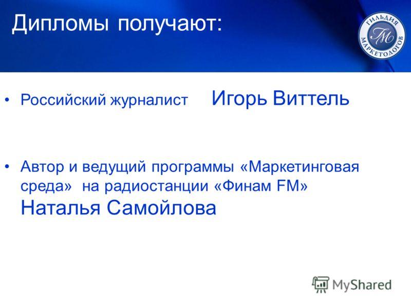 Российский журналист Игорь Виттель Автор и ведущий программы «Маркетинговая среда» на радиостанции «Финам FM» Наталья Самойлова Дипломы получают: