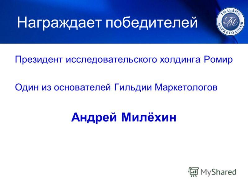 Награждает победителей Президент исследовательского холдинга Ромир Один из основателей Гильдии Маркетологов Андрей Милёхин