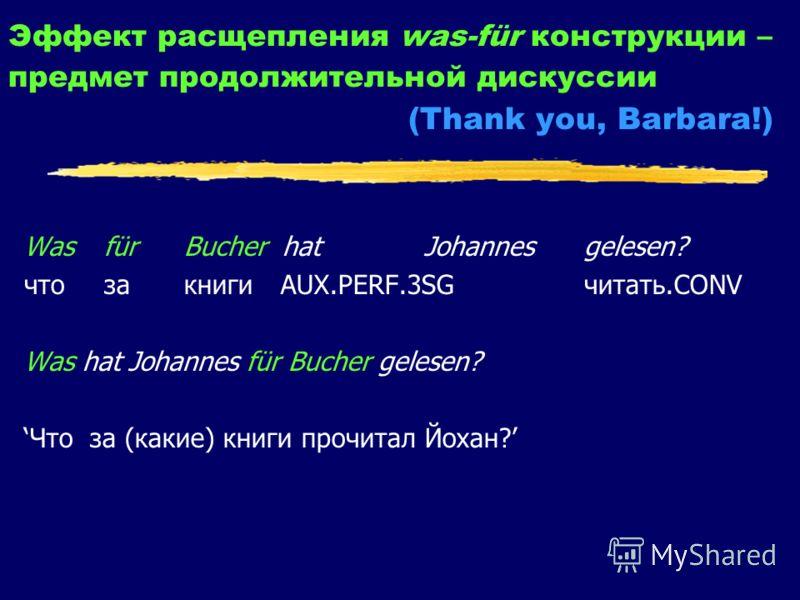 Эффект расщепления was-für конструкции – предмет продолжительной дискуссии (Thank you, Barbara!) Was für Bucher hat Johannesgelesen? что за книги AUX.PERF.3SG читать.CONV Was hat Johannes für Bucher gelesen? Что за (какие) книги прочитал Йохан?