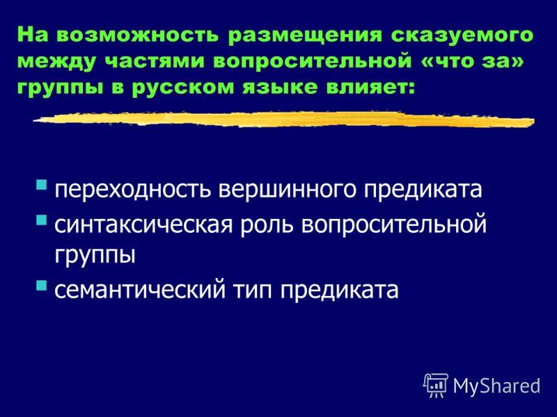 На возможность размещения сказуемого между частями вопросительной «что за» группы в русском языке влияет: переходность вершинного предиката синтаксическая роль вопросительной группы семантический тип предиката