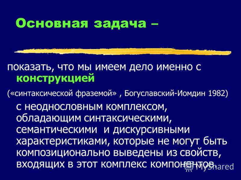 Основная задача – показать, что мы имеем дело именно с конструкцией («синтаксической фраземой», Богуславский-Иомдин 1982) с неоднословным комплексом, обладающим синтаксическими, семантическими и дискурсивными характеристиками, которые не могут быть к