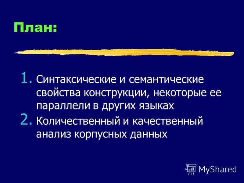 План: 1. Синтаксические и семантические свойства конструкции, некоторые ее параллели в других языках 2. Количественный и качественный анализ корпусных данных