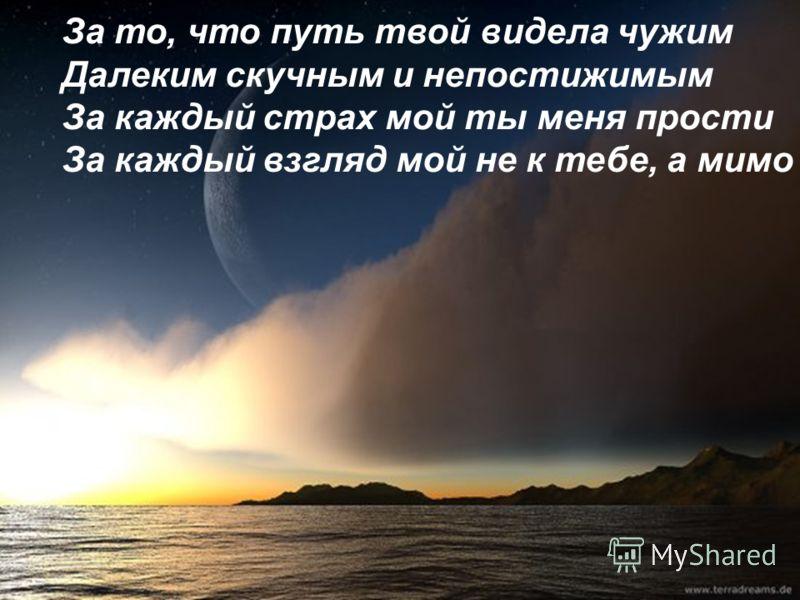 За то, что путь твой видела чужим Далеким скучным и непостижимым За каждый страх мой ты меня прости За каждый взгляд мой не к тебе, а мимо
