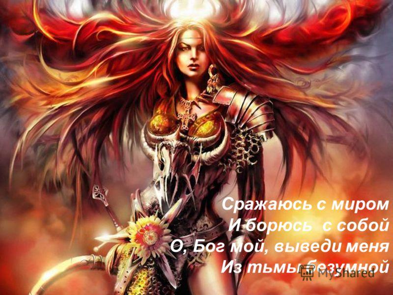 Сражаюсь с миром И борюсь с собой О, Бог мой, выведи меня Из тьмы безумной