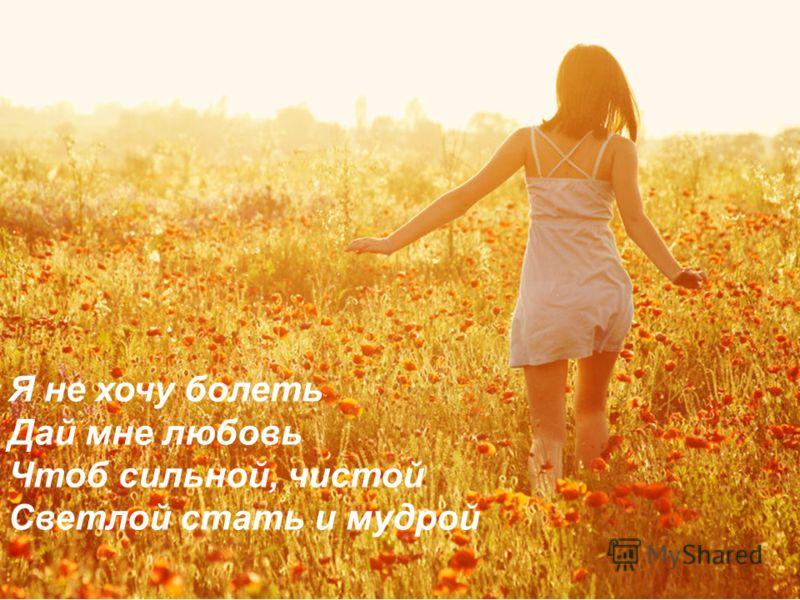 Я не хочу болеть Дай мне любовь Чтоб сильной, чистой Cветлой стать и мудрой
