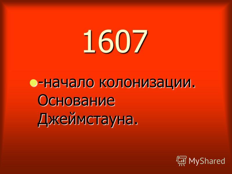 1607 -начало колонизации. Основание Джеймстауна. -начало колонизации. Основание Джеймстауна.