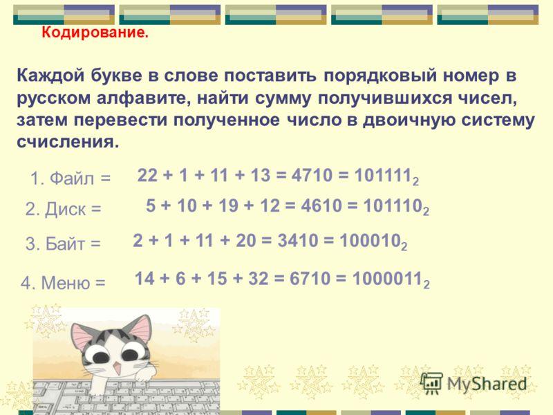 Кодирование. Каждой букве в слове поставить порядковый номер в русском алфавите, найти сумму получившихся чисел, затем перевести полученное число в двоичную систему счисления. 1. Файл = 2. Диск = 3. Байт = 4. Меню = 22 + 1 + 11 + 13 = 4710 = 101111 2
