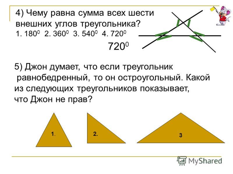 4) Чему равна сумма всех шести внешних углов треугольника? 1. 180 0 2. 360 0 3. 540 0 4. 720 0 5) Джон думает, что если треугольник равнобедренный, то он остроугольный. Какой из следующих треугольников показывает, что Джон не прав? 3 1.1.2. 720 0