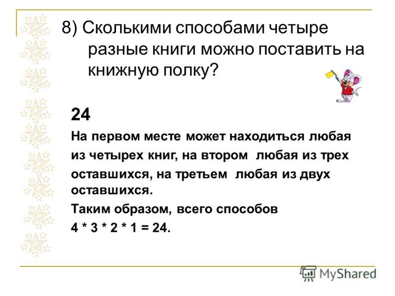 8) Сколькими способами четыре разные книги можно поставить на книжную полку? 24 На первом месте может находиться любая из четырех книг, на втором любая из трех оставшихся, на третьем любая из двух оставшихся. Таким образом, всего способов 4 * 3 * 2 *