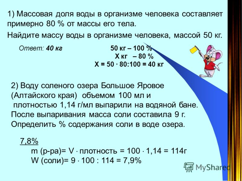 1) Массовая доля воды в организме человека составляет примерно 80 % от массы его тела. Найдите массу воды в организме человека, массой 50 кг. Ответ: 40 кг 50 кг – 100 % Х кг – 80 % Х = 50 · 80:100 = 40 кг 2) Воду соленого озера Большое Яровое (Алтайс