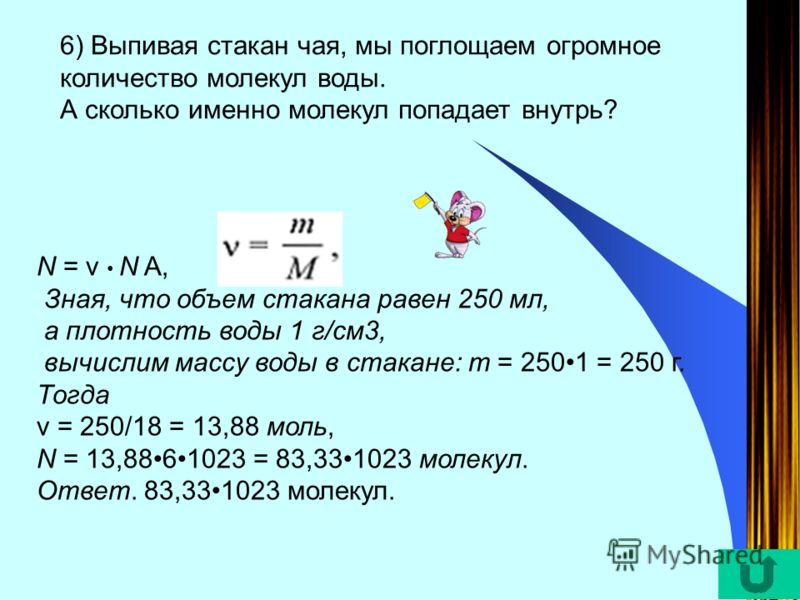 6) Выпивая стакан чая, мы поглощаем огромное количество молекул воды. А сколько именно молекул попадает внутрь? N = v N A, Зная, что объем стакана равен 250 мл, а плотность воды 1 г/см3, вычислим массу воды в стакане: m = 2501 = 250 г. Тогда v = 250/