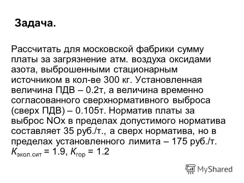 Задача. Рассчитать для московской фабрики сумму платы за загрязнение атм. воздуха оксидами азота, выброшенными стационарным источником в кол-ве 300 кг. Установленная величина ПДВ – 0.2т, а величина временно согласованного сверхнормативного выброса (с
