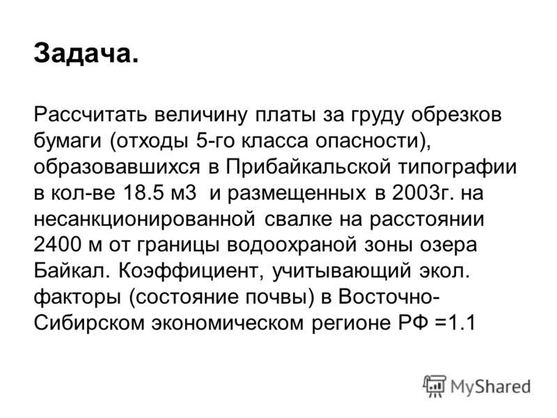 Задача. Рассчитать величину платы за груду обрезков бумаги (отходы 5-го класса опасности), образовавшихся в Прибайкальской типографии в кол-ве 18.5 м3 и размещенных в 2003г. на несанкционированной свалке на расстоянии 2400 м от границы водоохраной зо