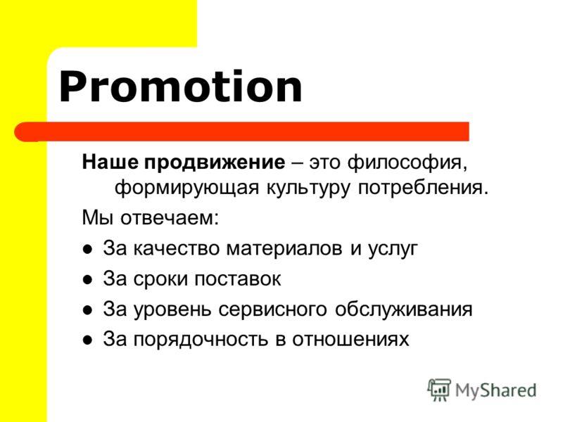 Promotion Наше продвижение – это философия, формирующая культуру потребления. Мы отвечаем: За качество материалов и услуг За сроки поставок За уровень сервисного обслуживания За порядочность в отношениях